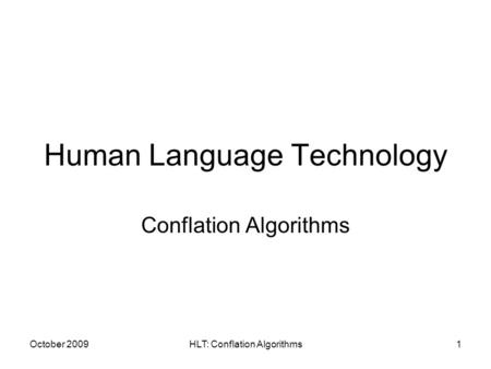 October 2009HLT: Conflation Algorithms1 Human Language Technology Conflation Algorithms.
