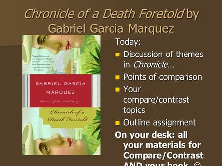 Chronicle of a Death Foretold by Gabriel Garcia Marquez Today: Discussion of themes in Chronicle… Discussion of themes in Chronicle… Points of comparison.