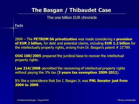 The Basgan / Thibaudet Case The one billion EUR chronicle Fondation Ion Basgan – August 2013 Strictly confidentially 2004 – The PETROM SA privatization.