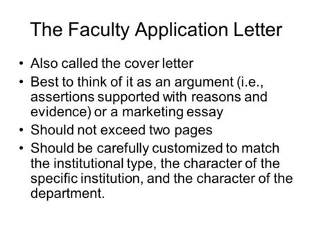 The Faculty Application Letter Also called the cover letter Best to think of it as an argument (i.e., assertions supported with reasons and evidence) or.