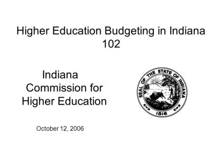 Higher Education Budgeting in Indiana 102 Indiana Commission for Higher Education October 12, 2006.