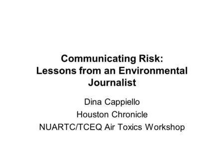 Communicating Risk: Lessons from an Environmental Journalist Dina Cappiello Houston Chronicle NUARTC/TCEQ Air Toxics Workshop.
