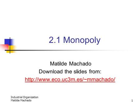Industrial Organization Matilde Machado1 2.1 Monopoly Matilde Machado Download the slides from: