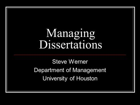 Managing Dissertations Steve Werner Department of Management University of Houston.
