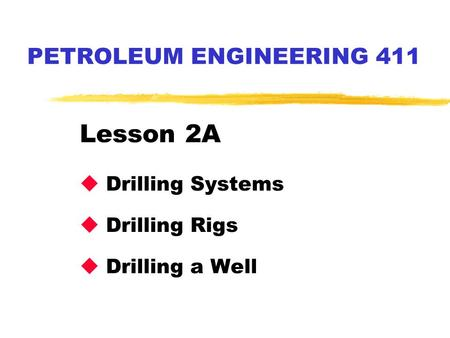 PETROLEUM ENGINEERING 411 Lesson 2A u Drilling Systems u Drilling Rigs u Drilling a Well.