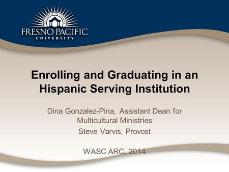 Enrolling and Graduating in an Hispanic Serving Institution Dina Gonzalez-Pina, Assistant Dean for Multicultural Ministries Steve Varvis, Provost WASC.