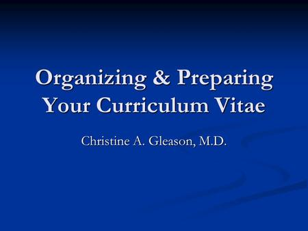 Organizing & Preparing Your Curriculum Vitae Christine A. Gleason, M.D.