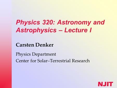 NJIT Physics 320: <strong>Astronomy</strong> <strong>and</strong> <strong>Astrophysics</strong> – Lecture I Carsten Denker Physics Department Center for Solar–Terrestrial Research.