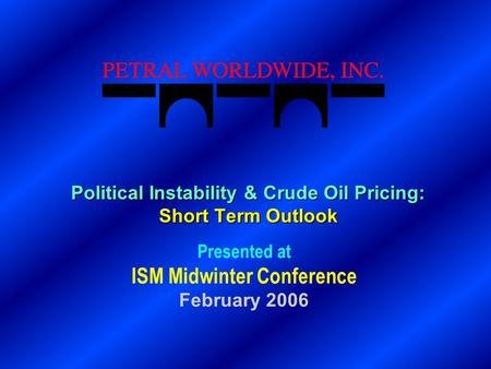 Political Instability & Crude Oil Pricing: Short Term Outlook Presented at ISM Midwinter Conference February 2006.