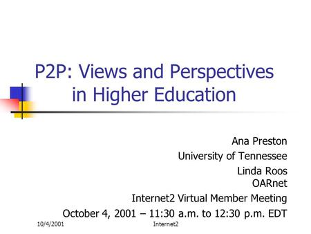 10/4/2001Internet2 P2P: Views and Perspectives in Higher Education Ana Preston University of Tennessee Linda Roos OARnet Internet2 Virtual Member Meeting.