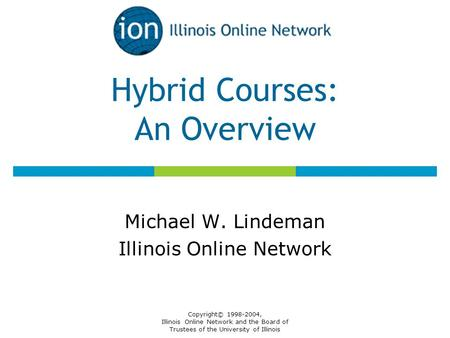 Copyright© 1998-2004, Illinois Online Network and the Board of Trustees of the University of Illinois Hybrid Courses: An Overview Michael W. Lindeman Illinois.