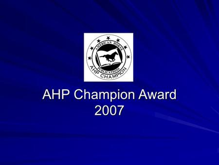 AHP Champion Award 2007. In 2007, AHP presents the AHP Champion Award to individuals for their distinguished service to the association and its growth.