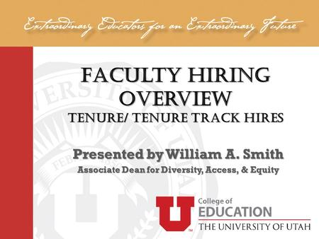 Faculty Hiring Overview Tenure/ Tenure Track Hires Presented by William A. Smith Associate Dean for Diversity, Access, & Equity.