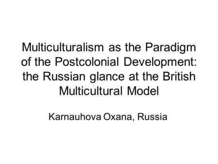 Multiculturalism as the Paradigm of the Postcolonial Development: the Russian glance at the British Multicultural Model Karnauhova Oxana, Russia.