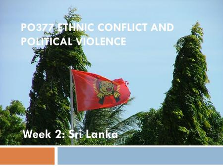 PO377 ETHNIC CONFLICT AND POLITICAL VIOLENCE Week 2: Sri Lanka.
