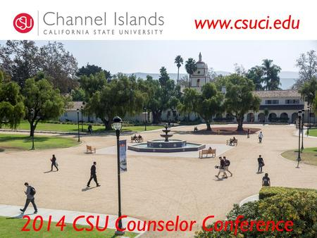 2014 CSU Counselor Conference www.csuci.edu. 5,880 Student Enrollment 24 Bachelor Degree programs 6 Graduate Degree programs Most Enrolled Bachelor.