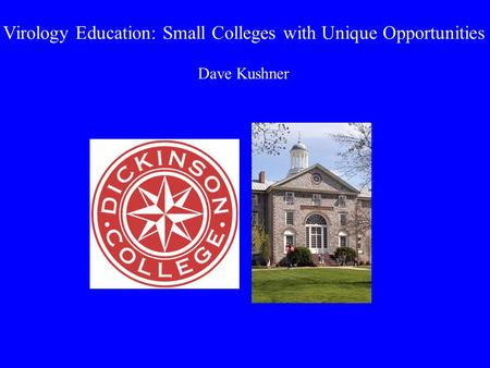 Virology Education: Small Colleges with Unique Opportunities Dave Kushner.