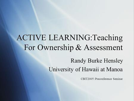 ACTIVE LEARNING:Teaching For Ownership & Assessment Randy Burke Hensley University of Hawaii at Manoa CBIT2005: Preconference Seminar Randy Burke Hensley.