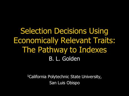 Selection Decisions Using Economically Relevant Traits: The Pathway to Indexes B. L. Golden 1 California Polytechnic State University, San Luis Obispo.