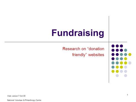"National Volunteer & Philanthropy Centre 1 Fundraising Research on ""donation friendly"" websites Web version 7 Oct 09."
