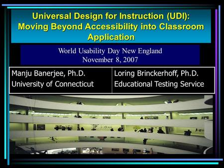 Universal Design for Instruction (UDI): Moving Beyond Accessibility into Classroom Application World Usability Day New England November 8, 2007 Manju Banerjee,