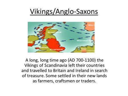 Vikings/Anglo-Saxons A long, long time ago (AD 700-1100) the Vikings of Scandinavia left their countries and travelled to Britain and Ireland in search.