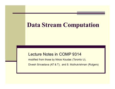 Data Stream Computation Lecture Notes in COMP 9314 modified from those by Nikos Koudas (Toronto U), Divesh Srivastava (AT & T), and S. Muthukrishnan (Rutgers)