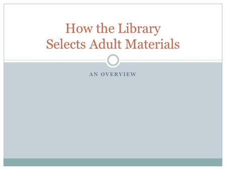 AN OVERVIEW How the Library Selects Adult Materials.