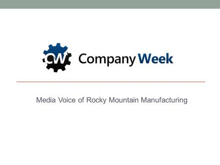 Media Voice of Rocky Mountain Manufacturing. 5/15/2015COMPANYWEEK MEDIA [www.companyweek.com] 1 Innovation. Entrepreneurship. Manufacturing. CompanyWeek.