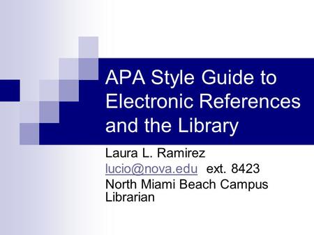 APA Style Guide to Electronic References and the Library Laura L. Ramirez ext. 8423 North Miami Beach Campus Librarian.