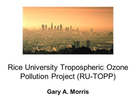 Rice University Tropospheric Ozone Pollution Project (RU-TOPP) Gary A. Morris.