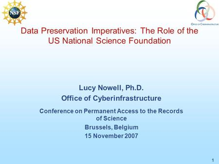 1 Data Preservation Imperatives: The Role of the US National Science Foundation Lucy Nowell, Ph.D. Office of Cyberinfrastructure Conference on Permanent.
