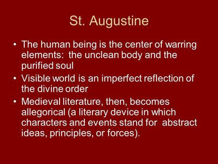 St. Augustine The human being is the center of warring elements: the unclean body and the purified soul Visible world is an imperfect reflection of the.
