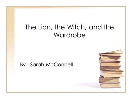 The Lion, the Witch, and the Wardrobe By - Sarah McConnell.