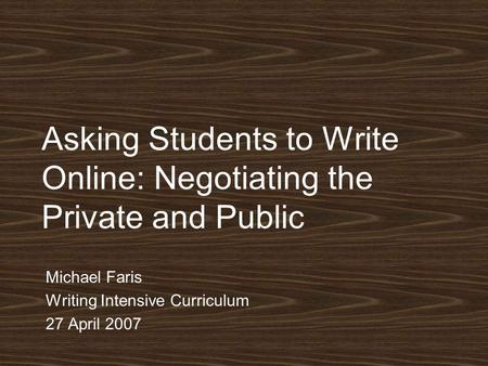 Asking Students to Write Online: Negotiating the Private and Public Michael Faris Writing Intensive Curriculum 27 April 2007.