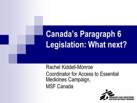 Canada's Paragraph 6 Legislation: What next? Rachel Kiddell-Monroe Coordinator for Access to Essential Medicines Campaign, MSF Canada.