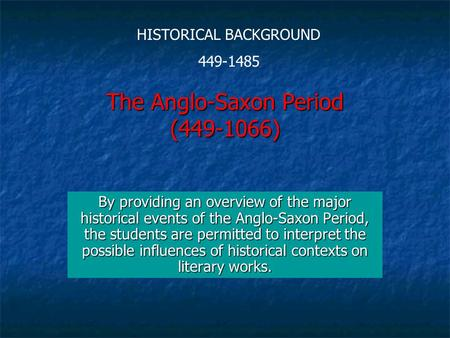 The Anglo-Saxon Period (449-1066) By providing an overview of the major historical events of the Anglo-Saxon Period, the students are permitted to interpret.