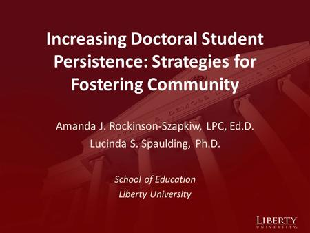 Increasing Doctoral Student Persistence: Strategies for Fostering Community Amanda J. Rockinson-Szapkiw, LPC, Ed.D. Lucinda S. Spaulding, Ph.D. School.