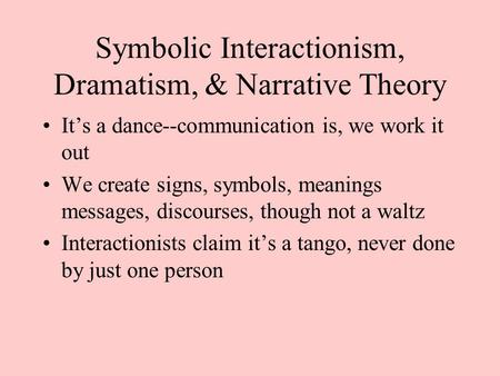 Symbolic Interactionism, Dramatism, & Narrative Theory It's a dance--communication is, we work it out We create signs, symbols, meanings messages, discourses,