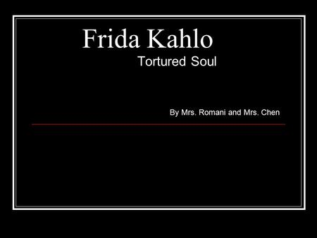 Frida Kahlo Tortured Soul By Mrs. Romani and Mrs. Chen.