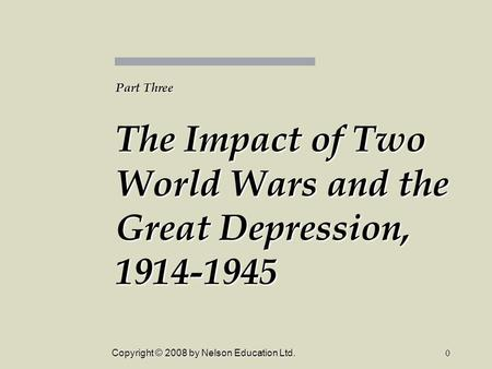 Copyright © 2008 by Nelson Education Ltd.0 Part Three The Impact of Two World Wars and the Great Depression, 1914-1945.