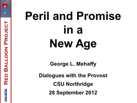 Red Balloon Project Peril and Promise in a New Age George L. Mehaffy Dialogues with <strong>the</strong> Provost CSU Northridge 28 September <strong>2012</strong>.