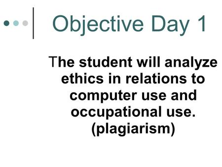 Objective Day 1 The student will analyze ethics in relations to computer use and occupational use. (plagiarism)