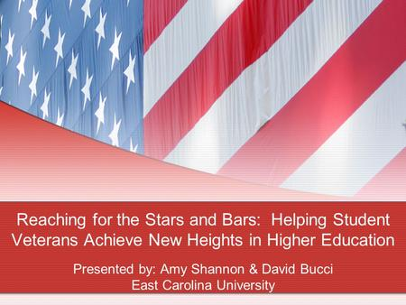 Reaching for the Stars and Bars: Helping Student Veterans Achieve New Heights in Higher Education Presented by: Amy Shannon & David Bucci East Carolina.