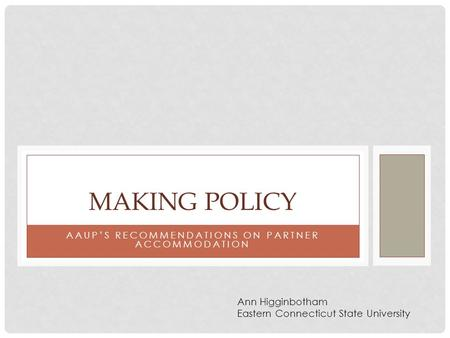 AAUP'S RECOMMENDATIONS ON PARTNER ACCOMMODATION MAKING POLICY Ann Higginbotham Eastern Connecticut State University.