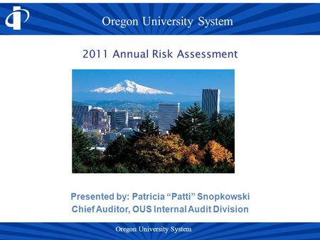 "Presented by: Patricia ""Patti"" Snopkowski Chief Auditor, OUS Internal Audit Division 2011 Annual Risk Assessment."