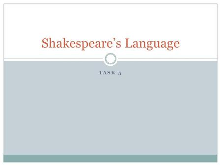 TASK 5 Shakespeare's Language. Shakespeare's plays were written in Early Modern English.