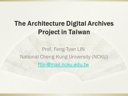 The Architecture Digital Archives Project in Taiwan Prof. Feng-Tyan LIN National Cheng Kung University (NCKU)