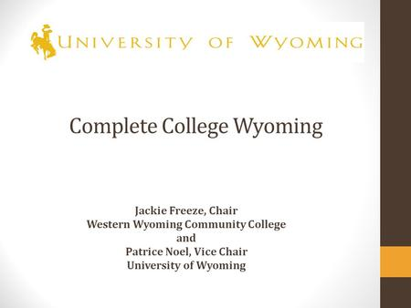 Complete College Wyoming Jackie Freeze, Chair Western Wyoming Community College and Patrice Noel, Vice Chair University of Wyoming.