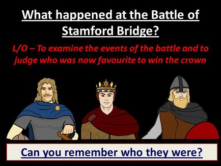 What happened at the Battle of Stamford Bridge? L/O – To examine the events of the battle and to judge who was now favourite to win the crown Can you remember.